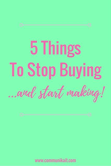 5 Things To Stop Buying & Start Making